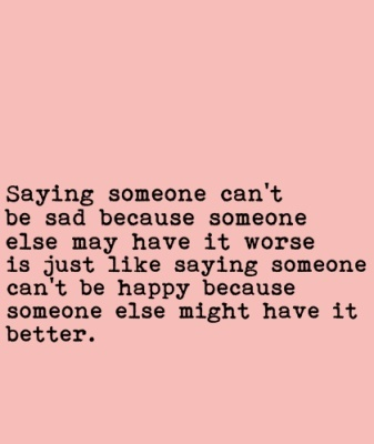 Saying someone can't be sad because someone else may have it worse is just like saying someone can't be happy