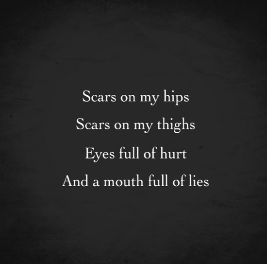 Scars on my hips, scars on my thighs, eyes full of hurt, and a mouth full of lies