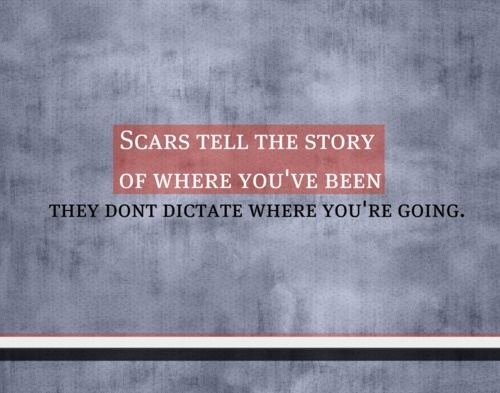 Scars tell the story of where you've been, They don't dictate where you're going
