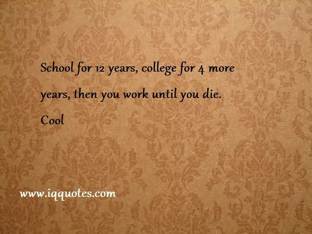School For 12 Years, College For 4 More Years, Than You Work Until You Die Cool