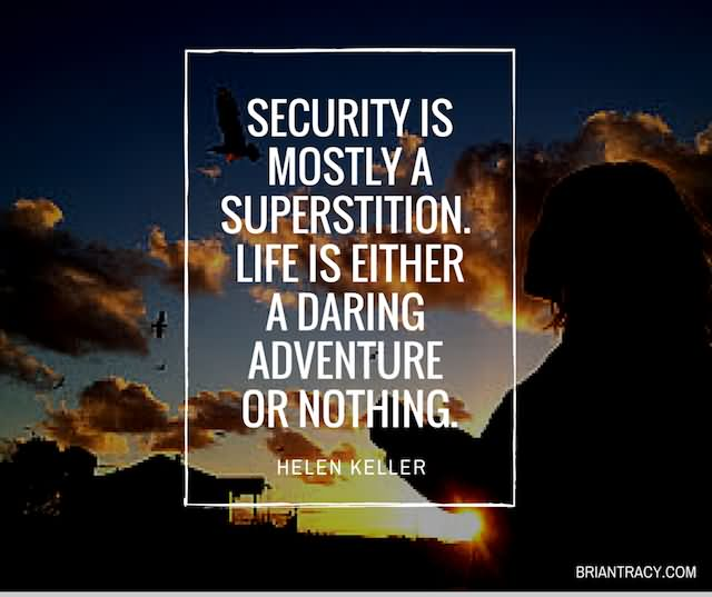 Security Is Mostly A Superstition. Life Is Either A Daring Adventure Or Nothing. - Helen Keller