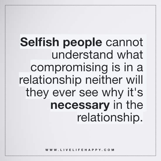 Selfish people cannot understand what compromising is in a relationship neither will they ever see why it's necessary in the relationship
