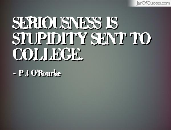 Seriousness Is Stupidity Sent To College