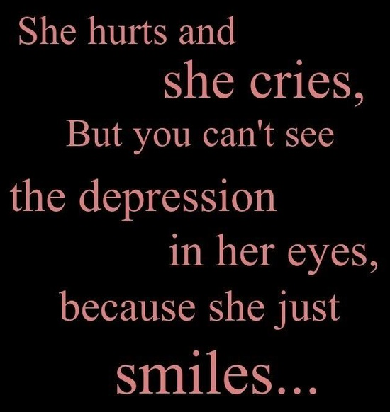 She hurts and she cries. But you can't see the depression in her eyes. Because she just smiles
