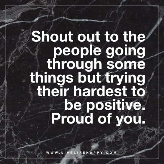 Shout out to the people going through some things but trying their hardest to be positive. Proud of you