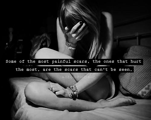Some of the most painful scars the ones that hurt the most are the scars that can't be seen