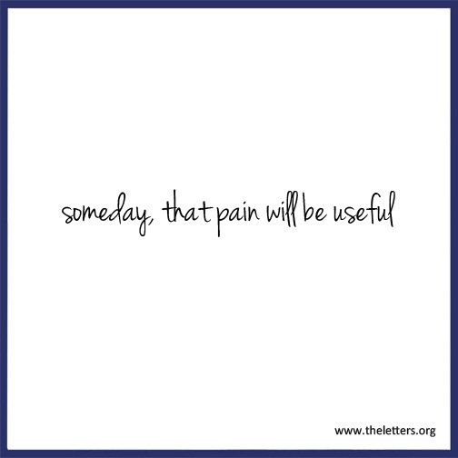 Someday That Pain Will Be Useful