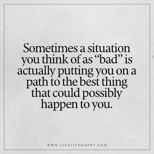 """Sometimes a situation you think of as """"bad"""" is actually putting you on a path to the best thing that could possibly happen to you"""