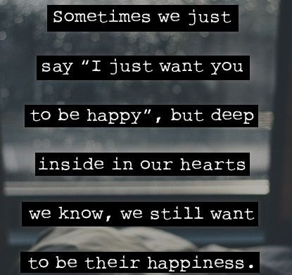 "Sometimes we just say ""I just want you to be happy"", but deep inside in our hearts we know we still want to be there happiness"