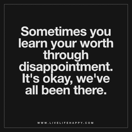 Sometimes you learn your worth through disappointment. It's okay, we've all been there