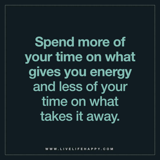 Spend more of your time on what gives you energy and less of your time on what takes it away