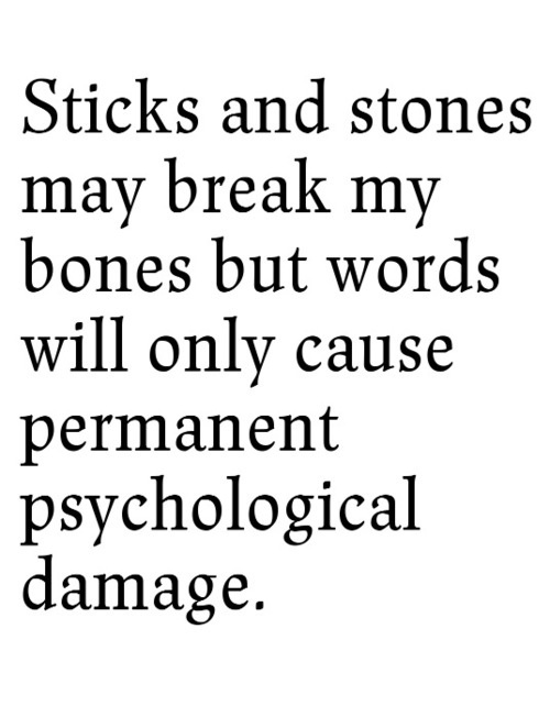 Sticks and stones may break my bones but words will only cause permanent psychological damage