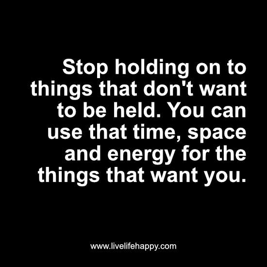 Stop holding on to things that don't want to be held. You can use that time, space and energy for the things that want you