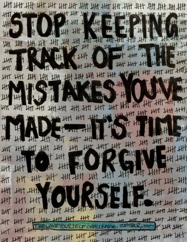 Stop keeping track of the mistakes you've made. It's time to forgive yourself