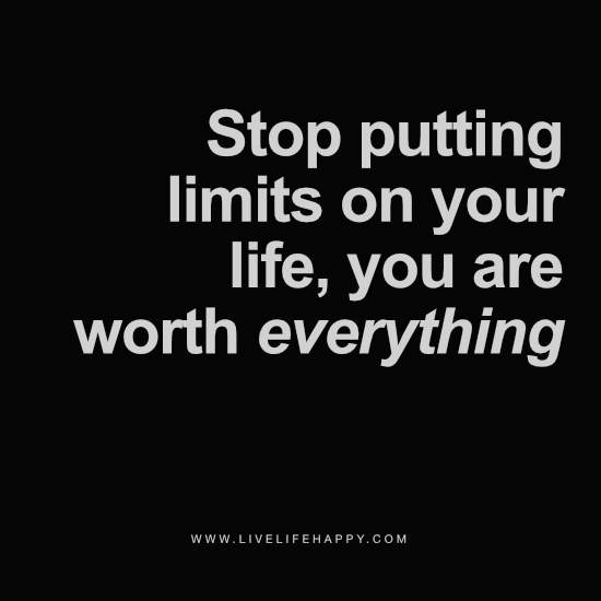 Stop putting limits on your life, you are worth everything
