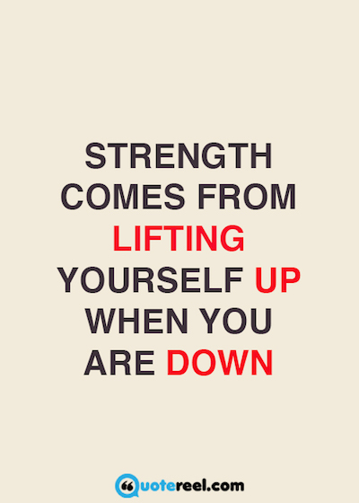 Strength comes from lifting yourself up when you are down