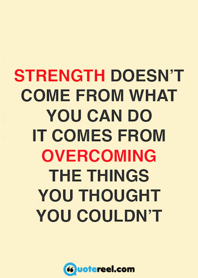 Strength doesn't come from what you can do. It comes from overcoming the things you thought you couldn't.