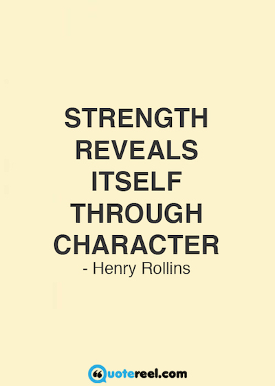 """Strength reveals itself through character."""" Henry Rollins"""