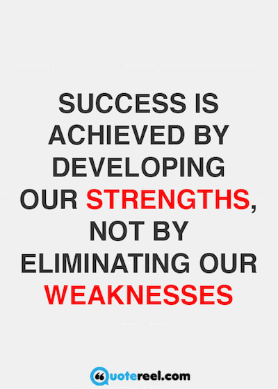 Success is achieved by developing our strengths, not by eliminating our weaknesses