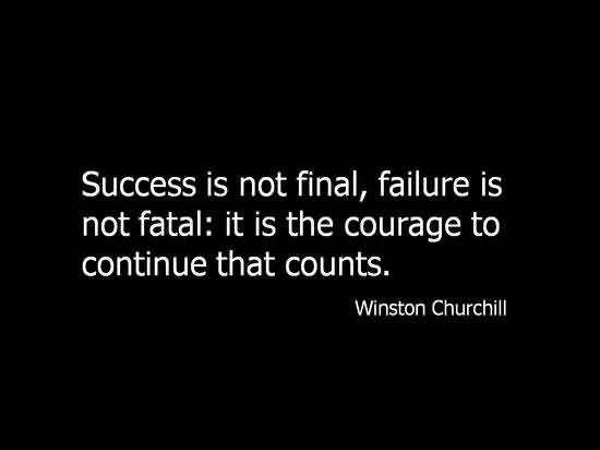 Success is not final; failure is not fatal It is the courage to continue that counts