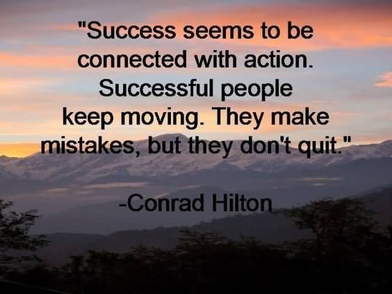 Success seems to be connected with action. Successful people keep moving. They make mistakes, but they don't quit.