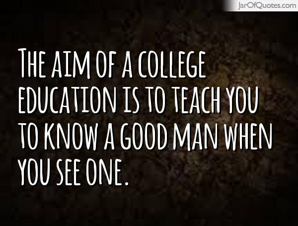 The Aim Of A College Education Is To Teach You To Know A Good Man When You See One