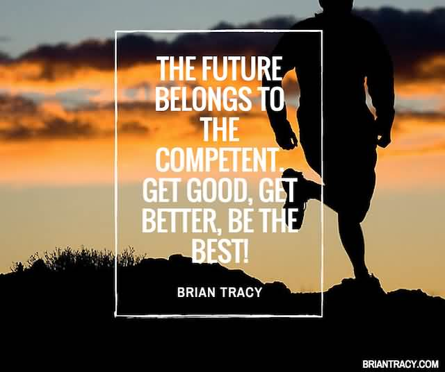 """The Future Belongs To The Competent. Get Good, Get Better, Be The Best!""""- Brian Tracy"""