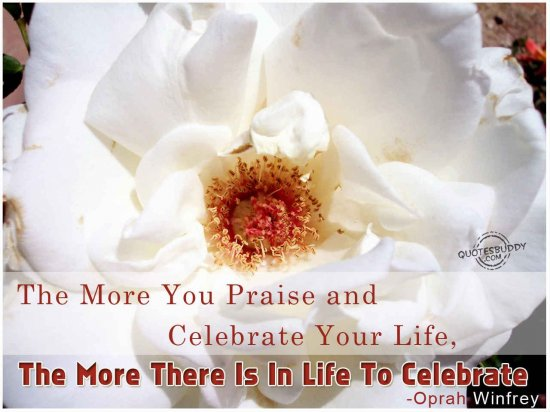 The More You Praise And Celebrate Your Life The More There Is In Life To Celebrate - Oprah Winfrey