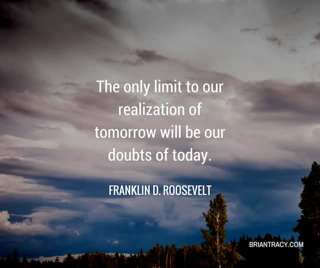 """The Only Limit To Our Realization Of Tomorrow Will Be Our Doubts Of Today.""""- Franklin D. Roosevelt"""