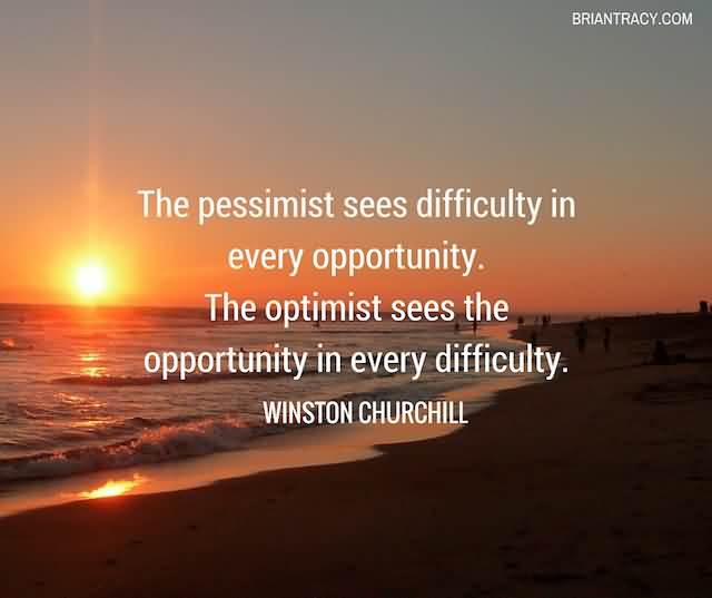 """The Pessimist Sees Difficulty In Every Opportunity. The Optimist Sees The Opportunity In Every Difficulty."""" -Winston Churchill"""