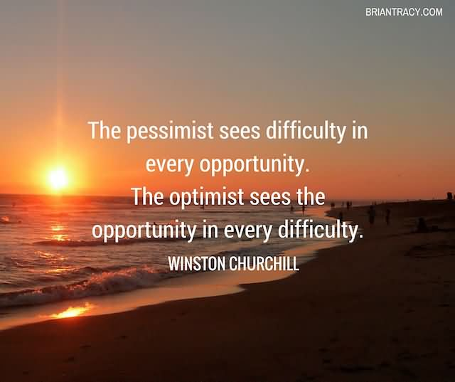 The Pessimist Sees Difficulty In Every Opportunity. The Optimist Sees The Opportunity In Every Difficulty
