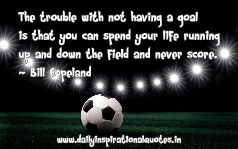 The Trouble With Not Having A Goal Is That You Can Spend Your Life Running Up And Down The Field And Never Score - Bill Copeland