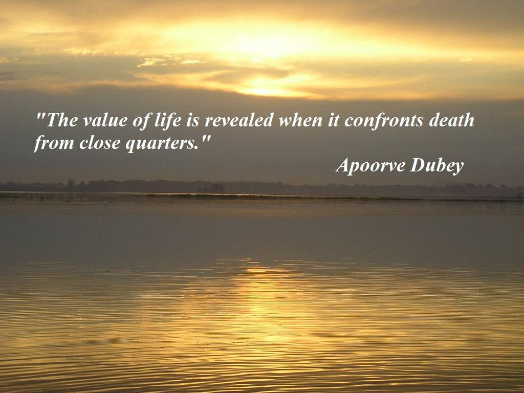 The Value Of Life Is Revealed When It Confronts Death From Close Quarters. Apporve Dubey