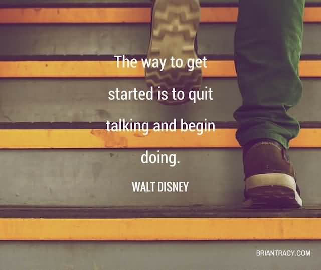 """The Way Get Started Is To Quit Talking And Begin Doing."""" -Walt Disney"""