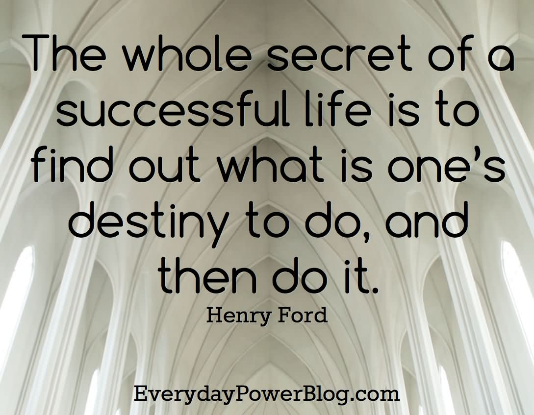 The Whole Secret Of A Successful Life Is To Find Out What Is One's Destiny