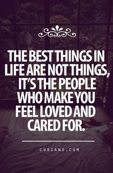 The best things in life are not things, it's the people who make you feel loved and cared for