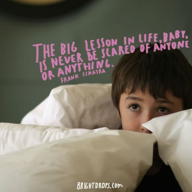 """The big lesson in life, baby, is never be scared of anyone or anything."""" ~ Frank Sinatra"""