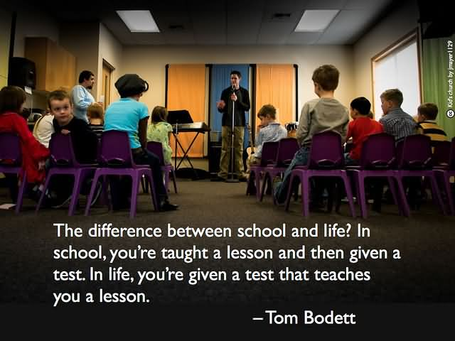 The difference between school and life In school, you're taught a lesson and then given a test