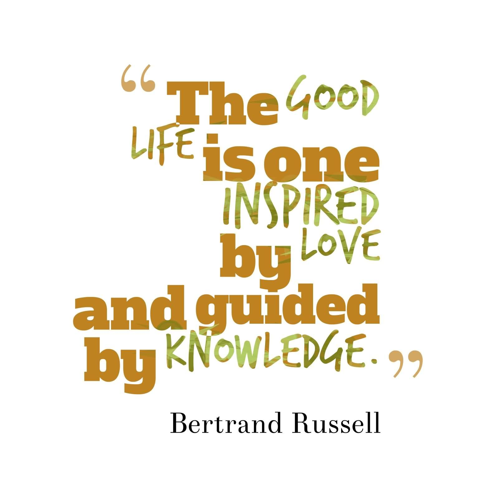 The good life is one inspired by love and guided by knowledge Bertrand Russell