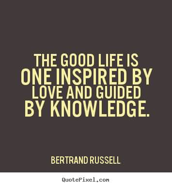 The good life is one inspired by love and guided by knowledge. Bertrand Russell