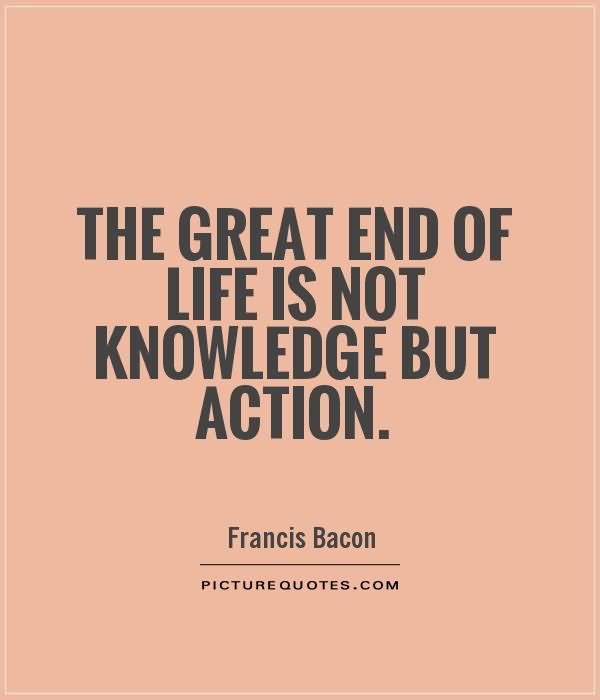The great end of life is not knowledge but action Francis Bacon