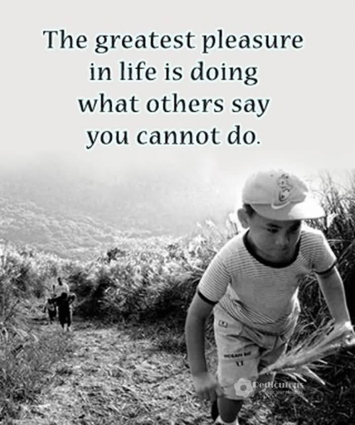 The greatest pleasure in life is doing what people say you cannot do. Walter Bagehot