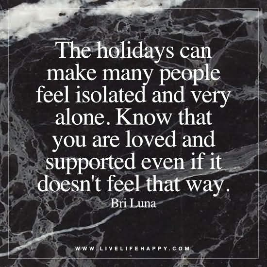 The holidays can make many people feel isolated and very alone. Know that you are loved and supported even if it doesn't feel that way