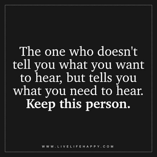 The one who doesn't tell you what you want to hear, but tells you what you need to hear. Keep this person