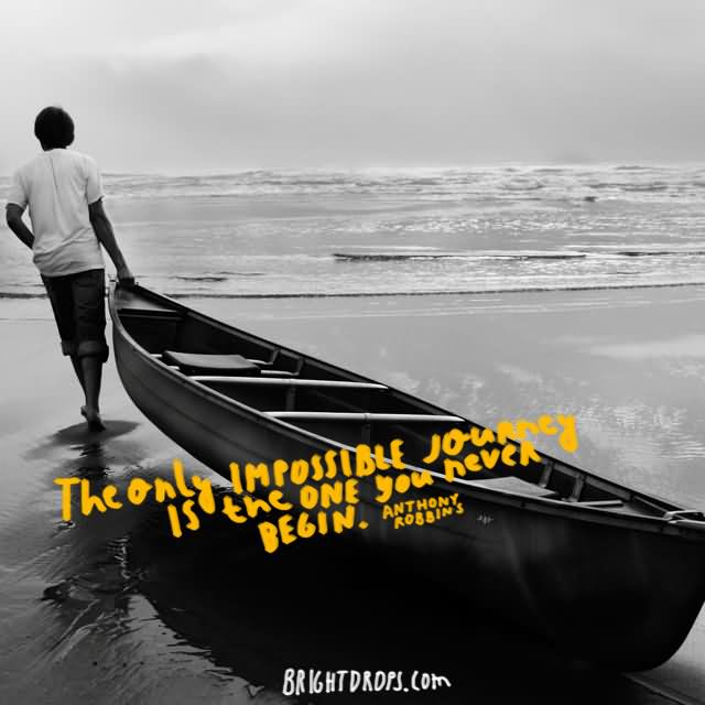 """The only impossible journey is the one you never begin."""" ~ Anthony Robbins"""