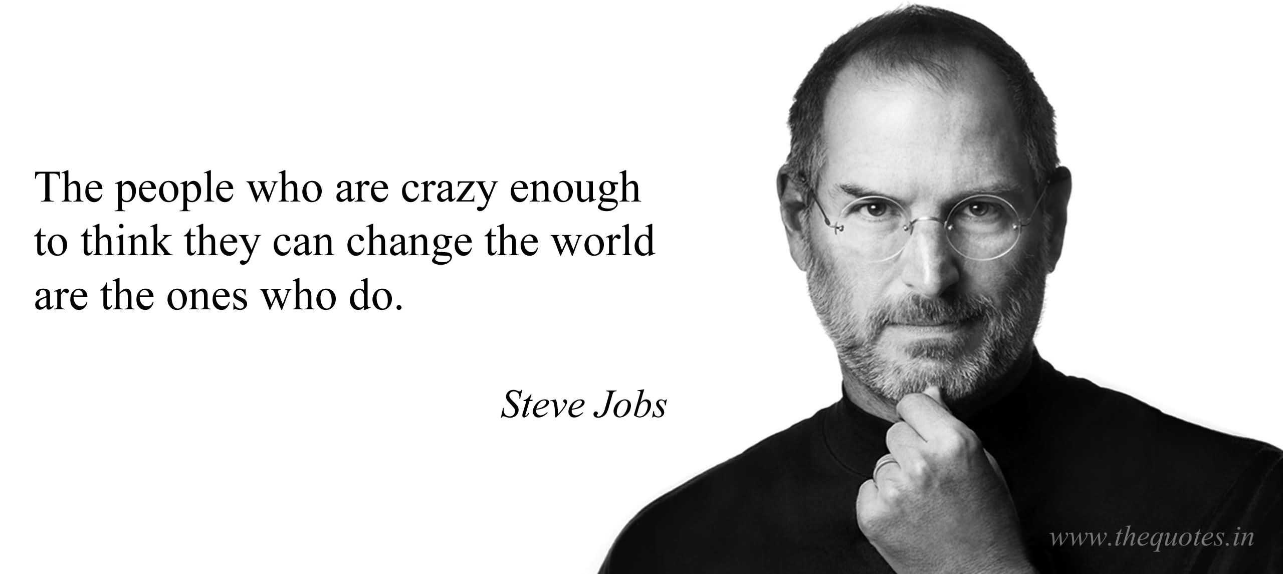 The people who are crazy enough to think they can change the world are the ones who do – Steve Jobs