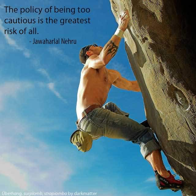 The policy of being too cautious is the greatest risk of all. – Jawaharlal Nehru