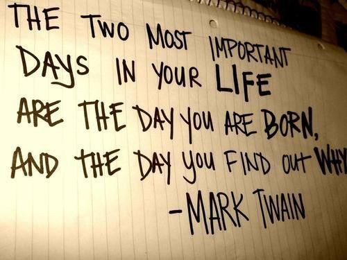 """The two most important days in your life are the day you are born, and the day you find out why."""" – Mark Twain"""