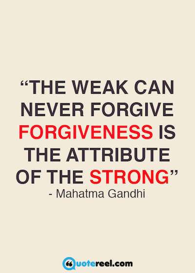 """The weak can never forgive. Forgiveness is the attribute of the strong."""" Mahatma Gandhi"""