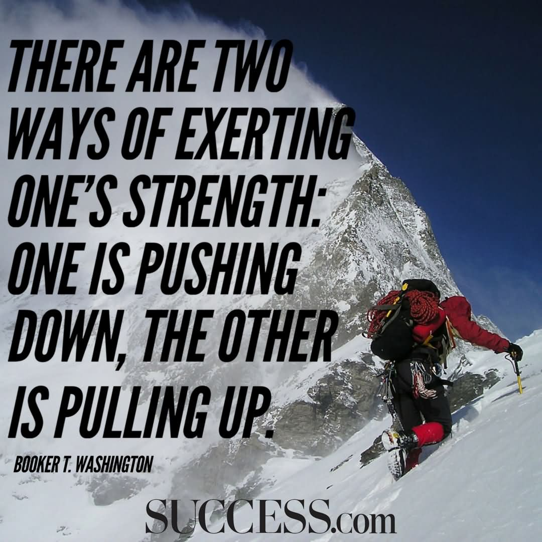 There are two ways of exerting one's strength one is pushing down, the other is pulling up